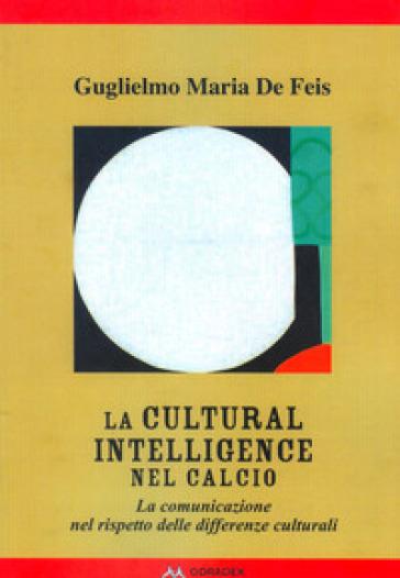 La Cultural Intelligence nel calcio. La comunicazione nel rispetto delle differenze culturali - Guglielmo Maria De Feis | Thecosgala.com