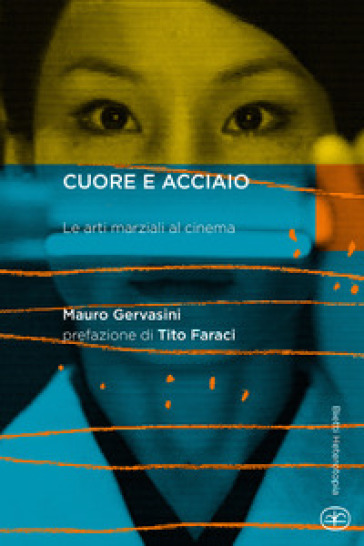 Cuore e acciaio. Le arti marziali al cinema - Mauro Gervasini |