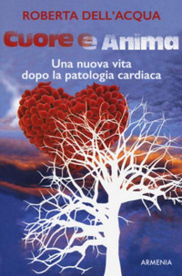 Cuore e anima. Una nuova vita dopo la patologia cardiaca - Roberta Dell'Acqua |