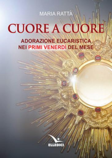 Cuore a cuore. Adorazione eucaristica nei primi venerdì del mese - Maria Rattà  
