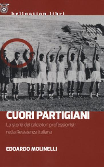 Cuori partigiani. La storia dei calciatori professionisti nella Resistenza italiana - Edoardo Molinelli | Jonathanterrington.com