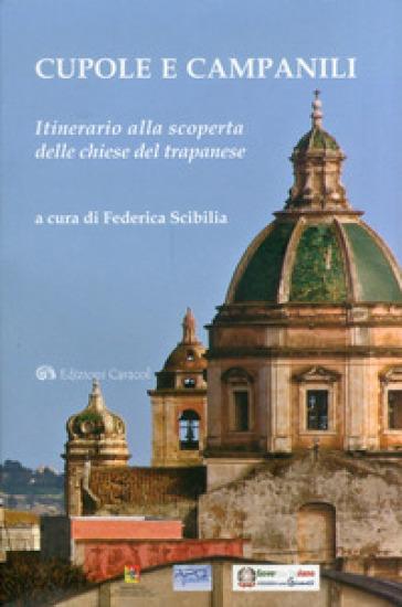 Cupole e campanili. Itinerario alla scoperta delle chiese del trapanese - F. Scibilia  