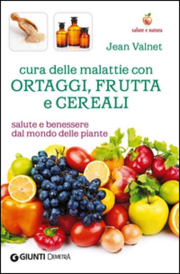 Cura delle malattie con ortaggi, frutta e cereali. Salute e benessere dal mondo delle piante - Jean Valnet   Rochesterscifianimecon.com