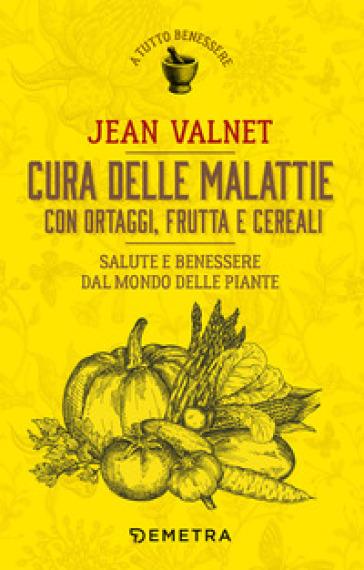 Cura delle malattie con ortaggi, frutta e cereali. Salute e benessere dal mondo delle piante - Jean Valnet |