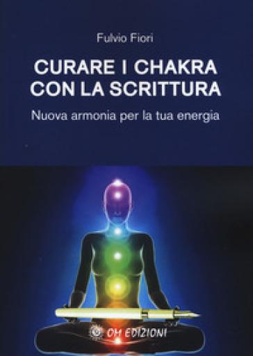 Curare i chakra con la scrittura. Nuova armonia per la tua energia - Fulvio Fiori |