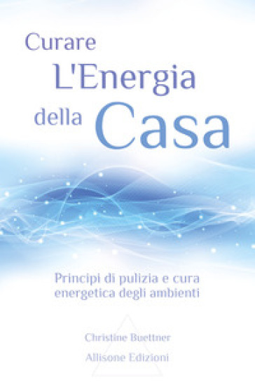 Curare l'energia della casa. Principi di pulizia e cura energetica degli ambienti - Christine Buettner  