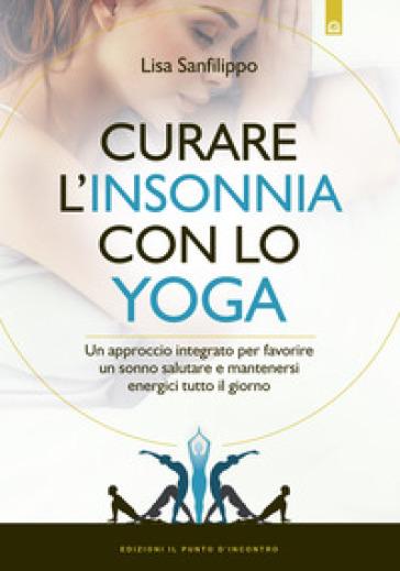 Curare l'insonnia con lo yoga. Un approccio integrato per favorire un sonno salutare e mantenersi energici tutto il giorno - Lisa Sanfilippo |