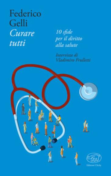 Curare tutti.  10 sfide per il diritto alla salute - Federico Gelli   Thecosgala.com