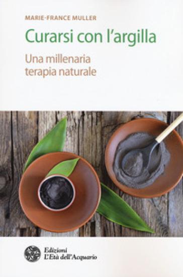 Curarsi con l'argilla. Una millenaria terapia naturale - Marie-France Muller |