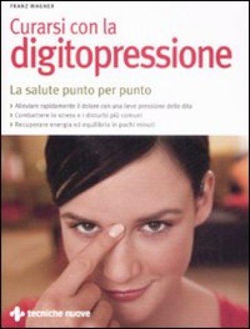 Curarsi con la digitopressione. La salute punto per punto - Franz Wagner  