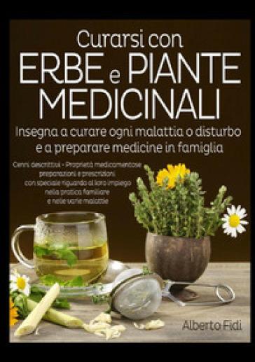 Curarsi con erbe e piante medicinali. Insegna a curare ogni malattia o disturbo e a preparare medicine in famiglia - Alberto Fidi pdf epub