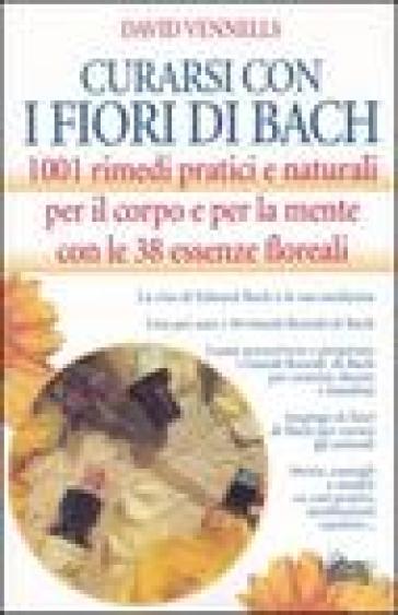 Curarsi con i fiori di Bach. 1001 rimedi pratici e naturali per il corpo e per la mente con le 38 essenze floreali - David F. Vennells  