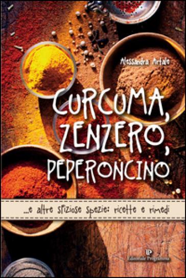 Curcuma, zenzero, peperoncino... e altre sfiziose spezie: ricette e rimedi - Alessandra Artale |