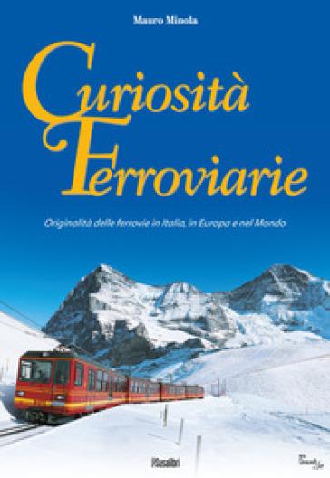 Curiosità ferroviarie. Originalità delle ferrovie in Italia, in Europa e nel mondo. Ediz. illustrata - Mauro Minola |