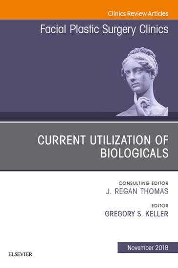 Current Utilization of Biologicals, An Issue of Facial Plastic Surgery Clinics of North America E-Book