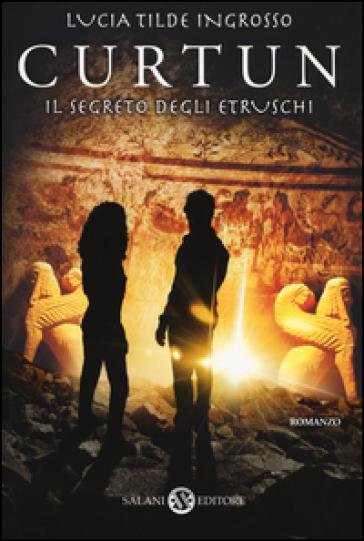 Curtun. Il segreto degli etruschi - Lucia Tilde Ingrosso  