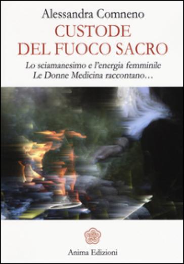 Custode del fuoco sacro. Lo sciamanesimo e l'energia femminile. Le donne medicina raccontano... - Alessandra Comneno |