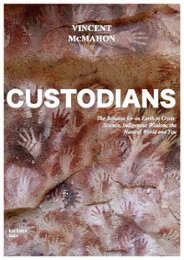 Custodians. The solution for an earth in crisis: science, indigenous wisdom, the natural world and you - Vincent McMahon |
