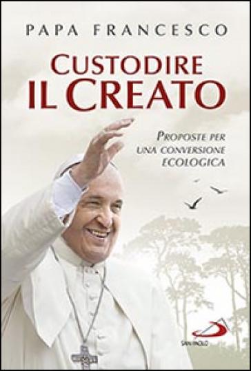 Custodire il creato. Proposte per lo sviluppo e la qualità della vita - Papa Francesco (Jorge Mario Bergoglio) | Kritjur.org