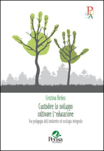 Custodire lo sviluppo coltivare l'educazione. Tra pedagogia dell'ambiente ed ecologia integrale - Cristina Birbes | Jonathanterrington.com
