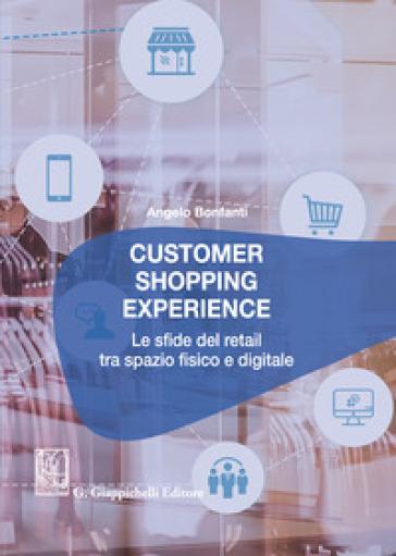 Customer shopping experience. Le sfide del retail tra spazio fisico e digitale - Angelo Bonfanti |