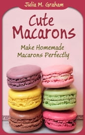 Cute Macarons : Make Homemade Macarons Perfectly
