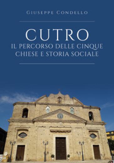 Cutro. Il percorso delle cinque chiese e storia sociale - Giuseppe Condello |