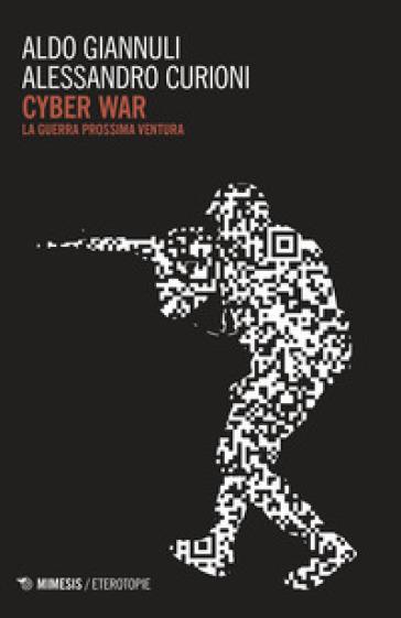 Cyber war. La guerra prossima ventura - Aldo Giannuli | Jonathanterrington.com