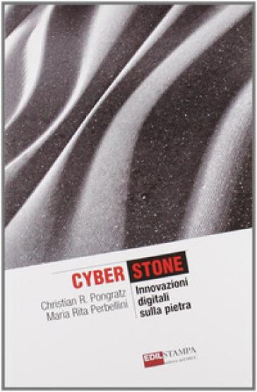 Cyberstone. Innovazioni digitali sulla pietra - Christian Pongratz |