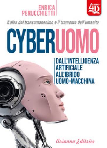 Cyberuomo. Dall'intelligenza artificiale all'ibrido uomo-macchina. L'alba del transumanesimo e il tramonto dell'umanità - Enrica Perucchietti pdf epub