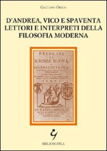 D'Andrea, Vico e Spaventa lettori e interpreti della filosofia moderna - Gaetano Origo |