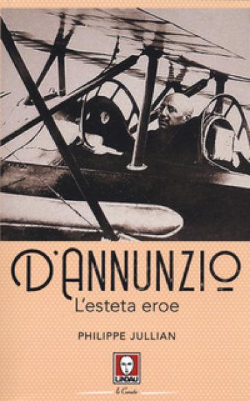 D'Annunzio. L'esteta eroe - Philippe Jullian  