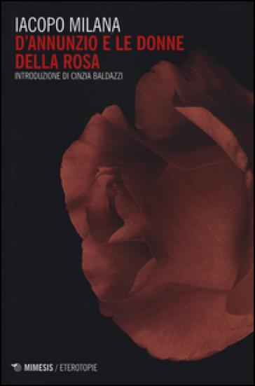D'Annunzio e le donne della rosa - Iacopo Milana |
