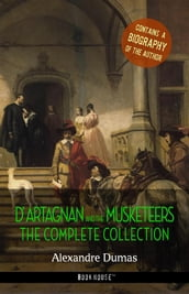D Artagnan and the Musketeers: The Complete Collection + A Biography of the Author