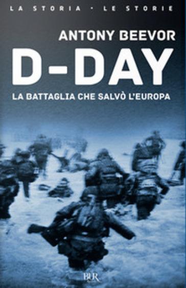 D-Day. La battaglia che salvò l'Europa - Antony Beevor |