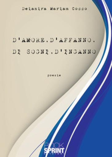 D'amore, d'affanno, di sogni, d'inganno - Deianira Mariam Cocco  