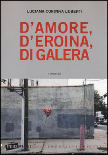 D'amore, d'eroina, di galera - Luciana C. Luberti   Kritjur.org