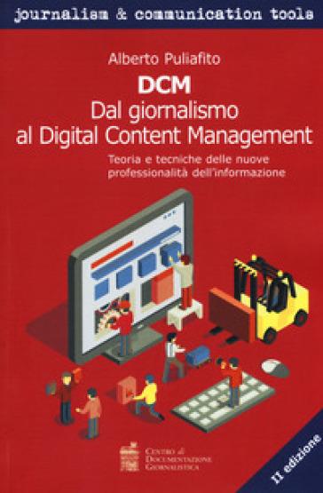 DCM. Dal giornalismo al digital content management. Teoria e tecniche delle nuove professionalità dell'informazione - Alberto Puliafito |