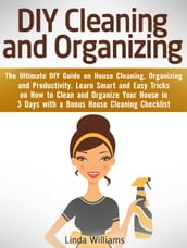 DIY Cleaning and Organizing: The Ultimate DIY Guide on House Cleaning, Organizing and Productivity. Learn Smart and Easy Tricks on How to Clean and Organize Your House in 3 Days with a Checklist