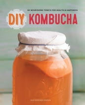 DIY Kombucha: 60 Nourishing Tonics for Health & Happiness