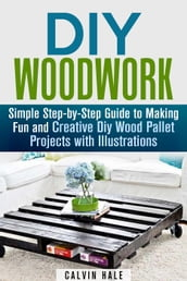 DIY Woodwork: Simple Step-by-Step Guide to Making Fun and Creative DIY Wood Pallet Projects with Illustrations