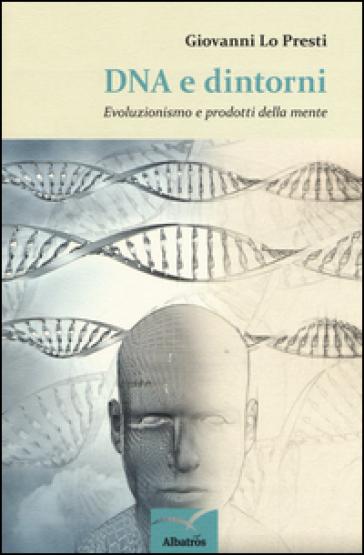 DNA e dintorni. Evoluzionismo e prodotti della mente - Giovanni Lo Presti |