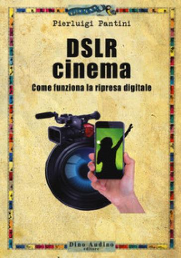 DSLR cinema. Come funziona la ripresa digitale. Con aggiornamento online - Pierluigi Pantini |