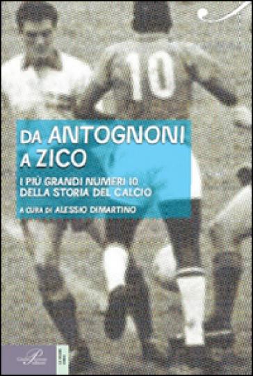 Da Antognoni a Zico. I più grandi numeri 10 della storia del calcio - A. Dimartino |