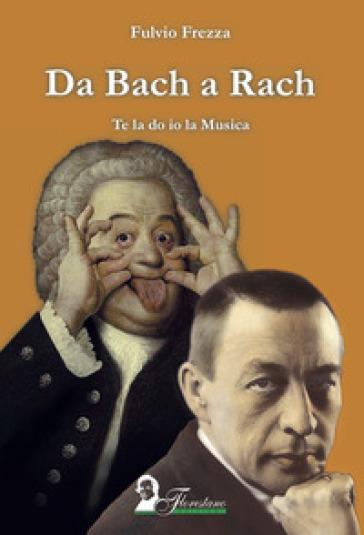 Da Bach a Rach. Te la do io la musica - Fulvio Frezza | Rochesterscifianimecon.com