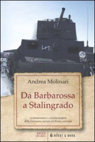 Da Barbarossa a Stalingrado. La drammatica e cruente disfatta della Germania nazista sul fronte orientale - Andrea Molinari |