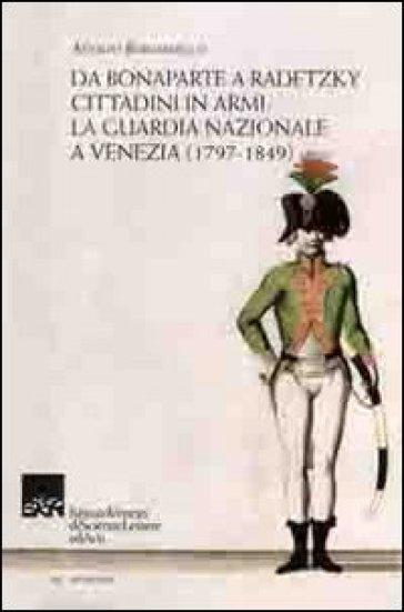 Da Bonaparte a Radetzky. Cittadini in armi. La guardia nazionale a Venezia (1797-1849) - Adolfo Bernardello |