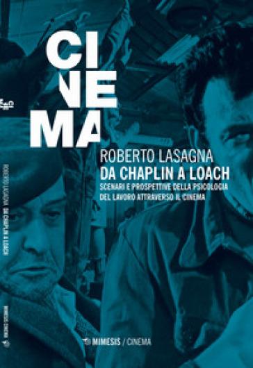 Da Chaplin a Loach. Scenari e prospettive della psicologia del lavoro attraverso il cinema - Roberto Lasagna |