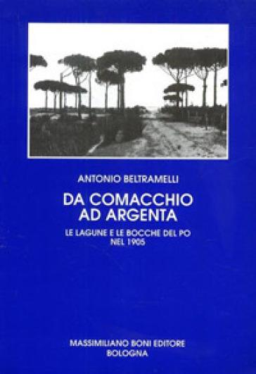 Da Comacchio ad Argenta. Le lagune e le bocche del Po - Antonio Beltramelli  
