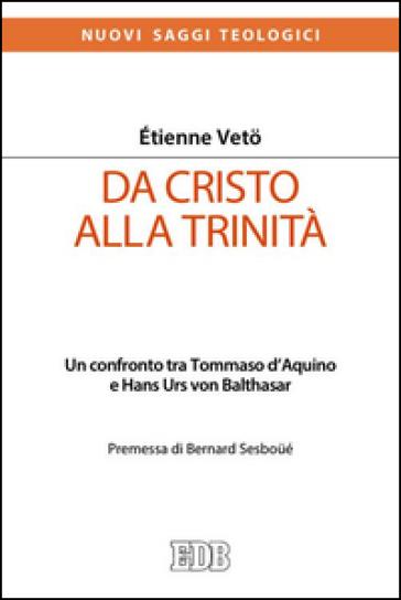 Da Cristo alla Trinità. Un confronto tra Tommaso D'Aquino e Hans Urs von Balthasar - Etienne Veto |